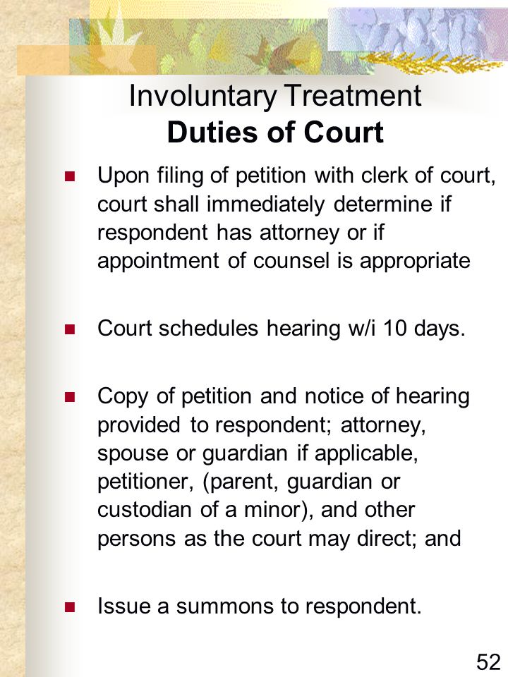 52 Involuntary Treatment Duties of Court Upon filing of petition with clerk of court, court shall immediately determine if respondent has attorney or