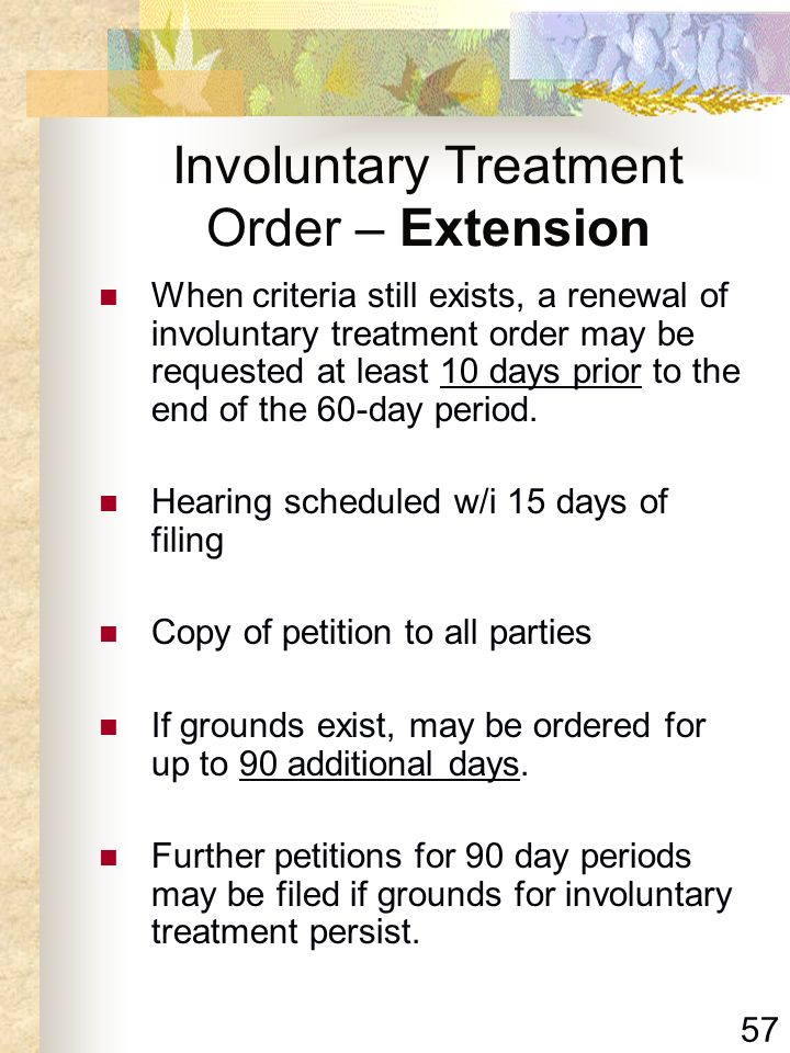 57 Involuntary Treatment Order – Extension When criteria still exists, a renewal of involuntary treatment order may be requested at least 10 days prio