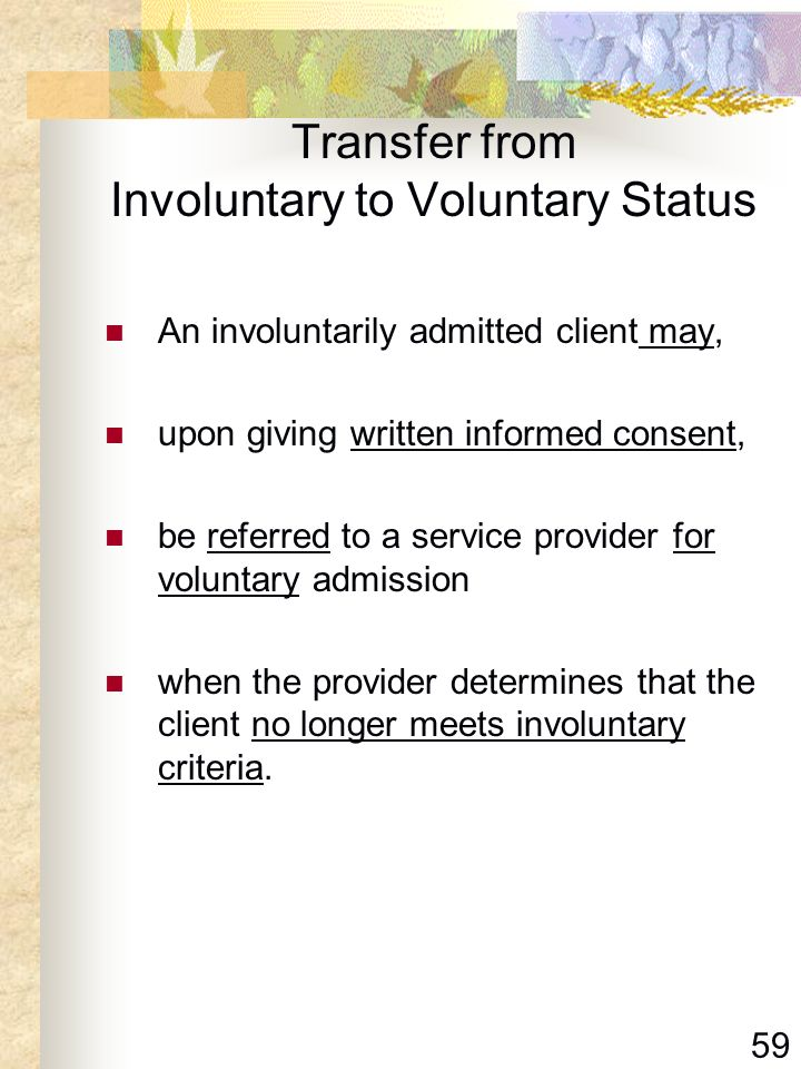 59 Transfer from Involuntary to Voluntary Status An involuntarily admitted client may, upon giving written informed consent, be referred to a service