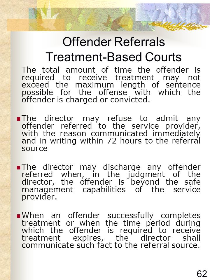 62 Offender Referrals Treatment-Based Courts The total amount of time the offender is required to receive treatment may not exceed the maximum length