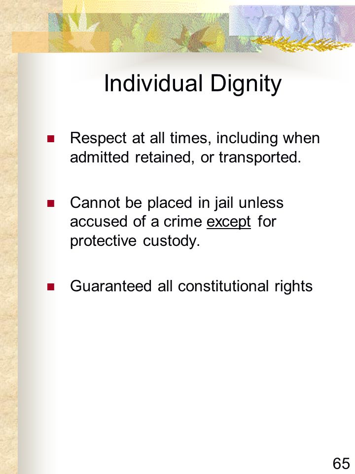 65 Individual Dignity Respect at all times, including when admitted retained, or transported. Cannot be placed in jail unless accused of a crime excep
