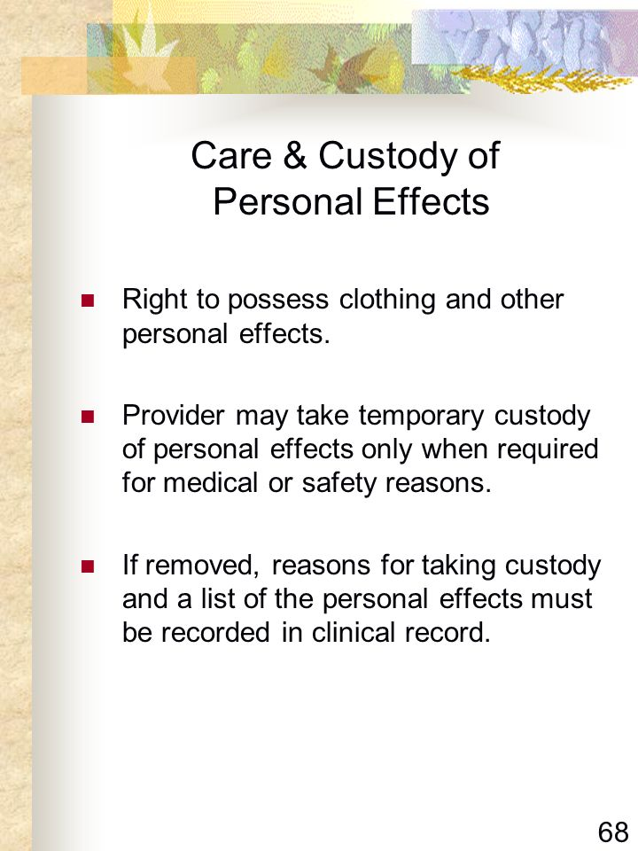 68 Care & Custody of Personal Effects Right to possess clothing and other personal effects. Provider may take temporary custody of personal effects on