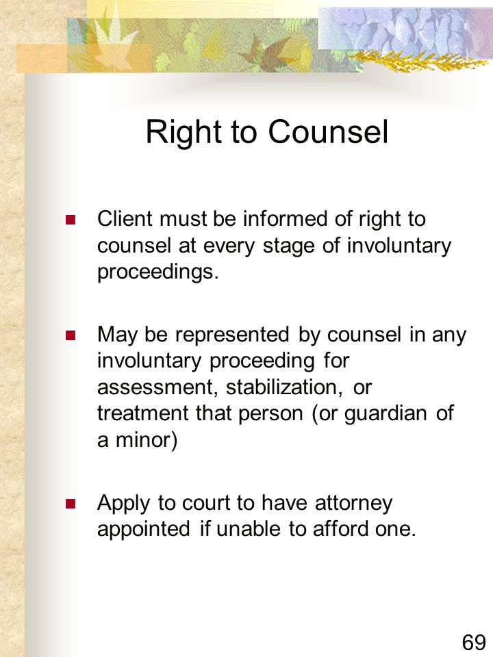 69 Right to Counsel Client must be informed of right to counsel at every stage of involuntary proceedings. May be represented by counsel in any involu