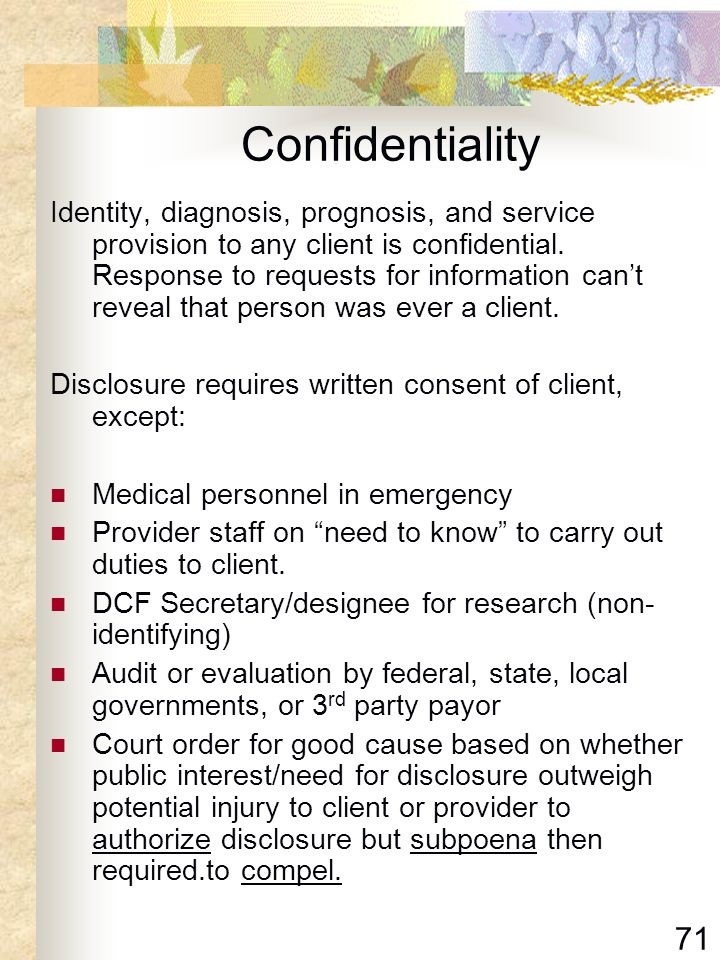 71 Confidentiality Identity, diagnosis, prognosis, and service provision to any client is confidential. Response to requests for information cant reve