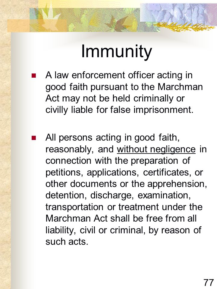 77 Immunity A law enforcement officer acting in good faith pursuant to the Marchman Act may not be held criminally or civilly liable for false impriso