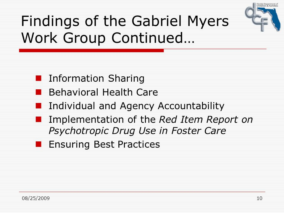 08/25/200910 Findings of the Gabriel Myers Work Group Continued… Information Sharing Behavioral Health Care Individual and Agency Accountability Implementation of the Red Item Report on Psychotropic Drug Use in Foster Care Ensuring Best Practices