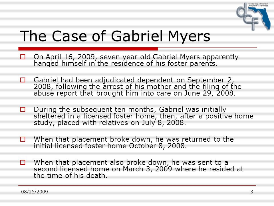 08/25/20093 The Case of Gabriel Myers On April 16, 2009, seven year old Gabriel Myers apparently hanged himself in the residence of his foster parents.