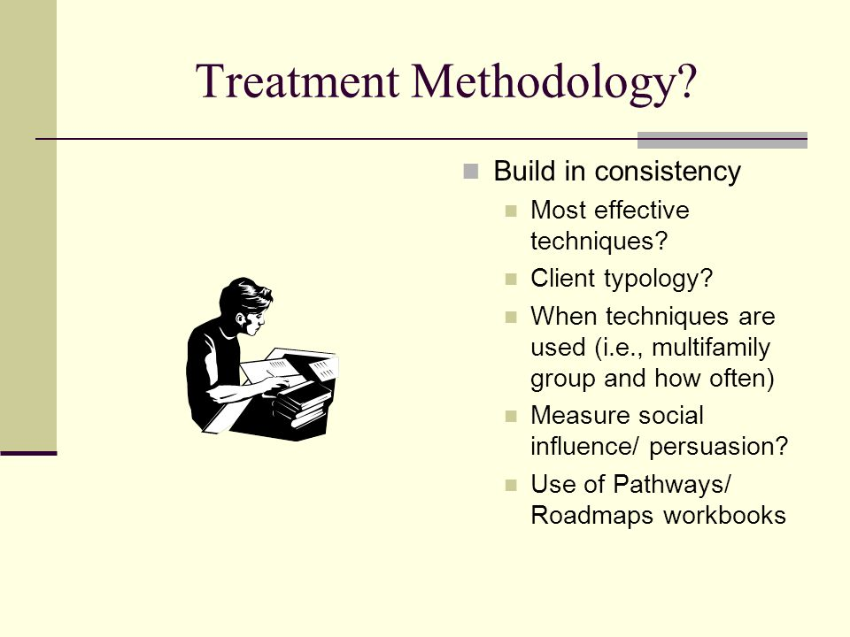 Treatment Methodology? Build in consistency Most effective techniques? Client typology? When techniques are used (i.e., multifamily group and how ofte