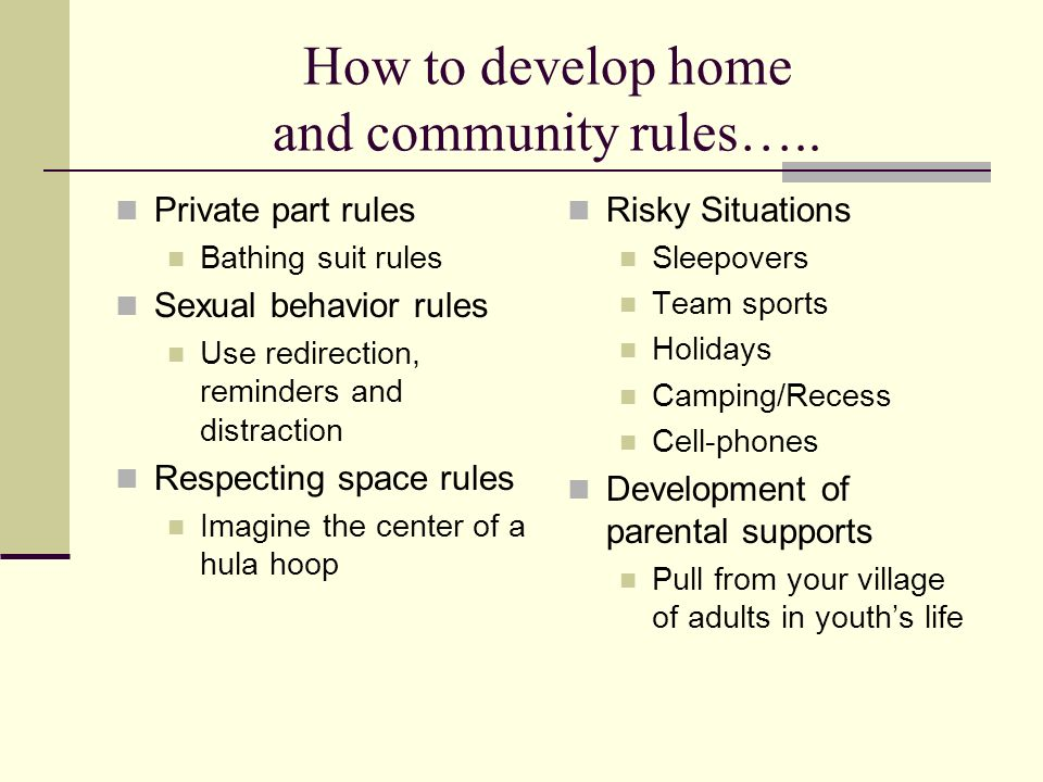 How to develop home and community rules….. Private part rules Bathing suit rules Sexual behavior rules Use redirection, reminders and distraction Resp