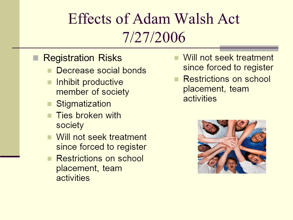 Effects of Adam Walsh Act 7/27/2006 Registration Risks Decrease social bonds Inhibit productive member of society Stigmatization Ties broken with soci