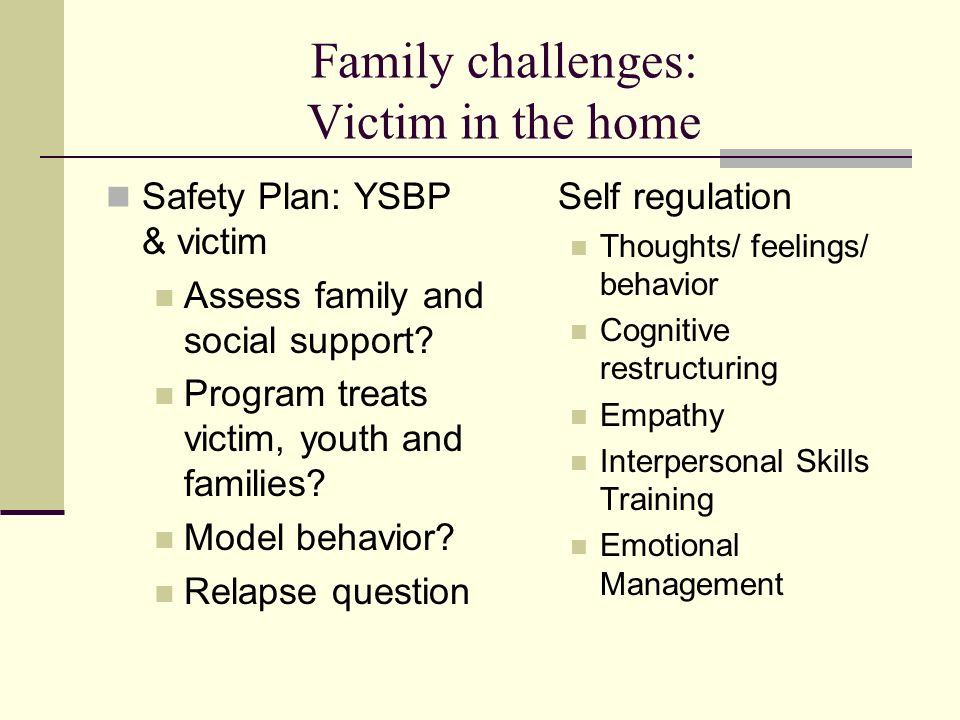 Family challenges: Victim in the home Safety Plan: YSBP & victim Assess family and social support? Program treats victim, youth and families? Model be