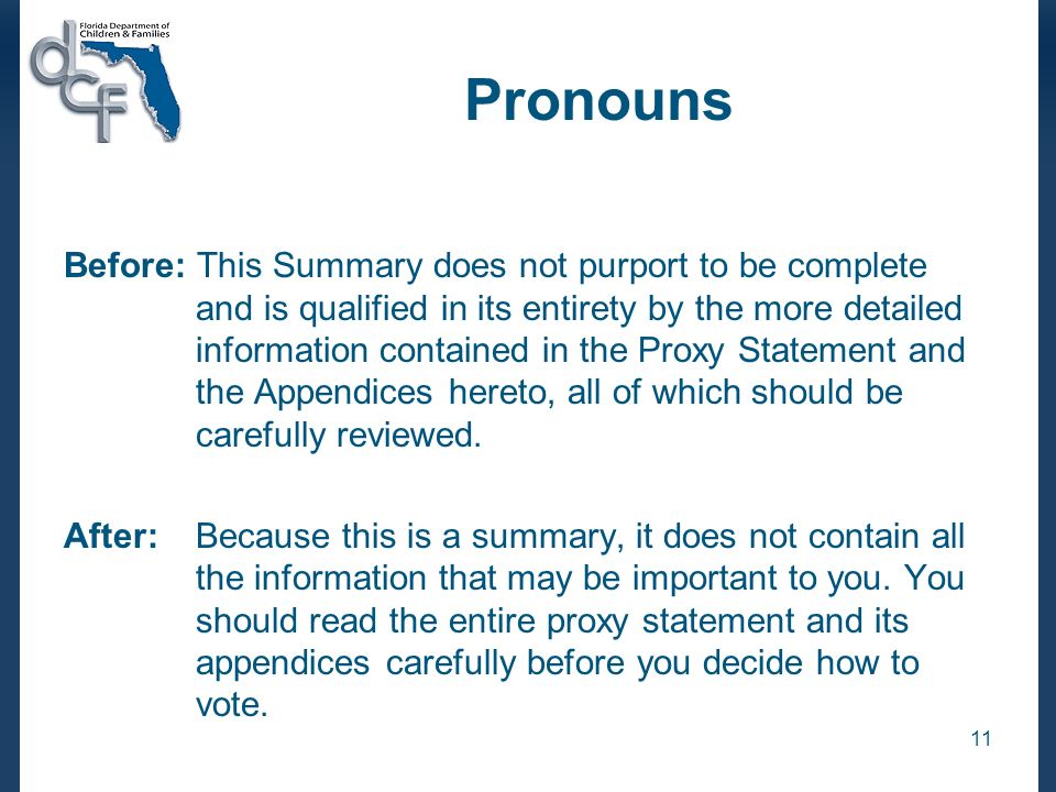 11 Pronouns Before: This Summary does not purport to be complete and is qualified in its entirety by the more detailed information contained in the Proxy Statement and the Appendices hereto, all of which should be carefully reviewed.