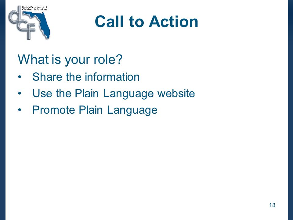 18 Call to Action What is your role? Share the information Use the Plain Language website Promote Plain Language