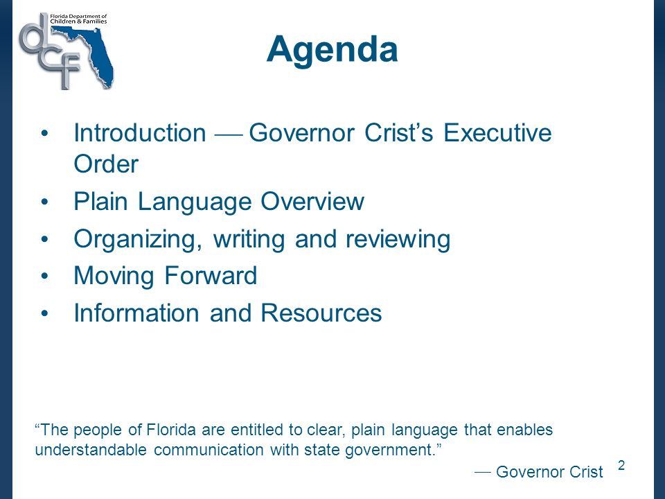 2 Agenda Introduction Governor Crists Executive Order Plain Language Overview Organizing, writing and reviewing Moving Forward Information and Resources The people of Florida are entitled to clear, plain language that enables understandable communication with state government.