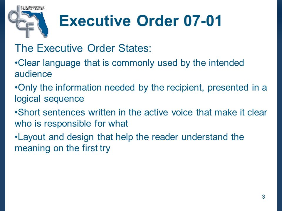 3 Executive Order 07-01 The Executive Order States: Clear language that is commonly used by the intended audience Only the information needed by the recipient, presented in a logical sequence Short sentences written in the active voice that make it clear who is responsible for what Layout and design that help the reader understand the meaning on the first try