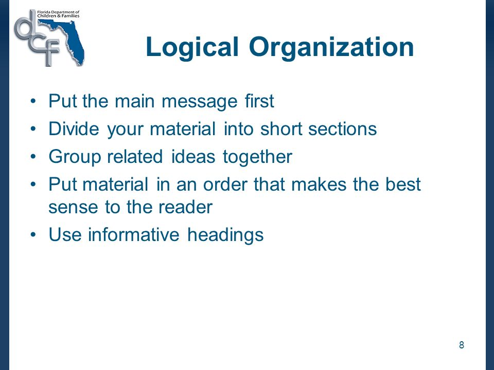 8 Logical Organization Put the main message first Divide your material into short sections Group related ideas together Put material in an order that