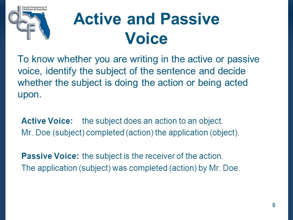 9 Active and Passive Voice To know whether you are writing in the active or passive voice, identify the subject of the sentence and decide whether the