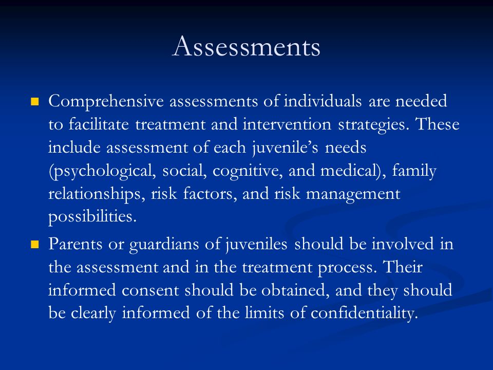 Assessments Comprehensive assessments of individuals are needed to facilitate treatment and intervention strategies.