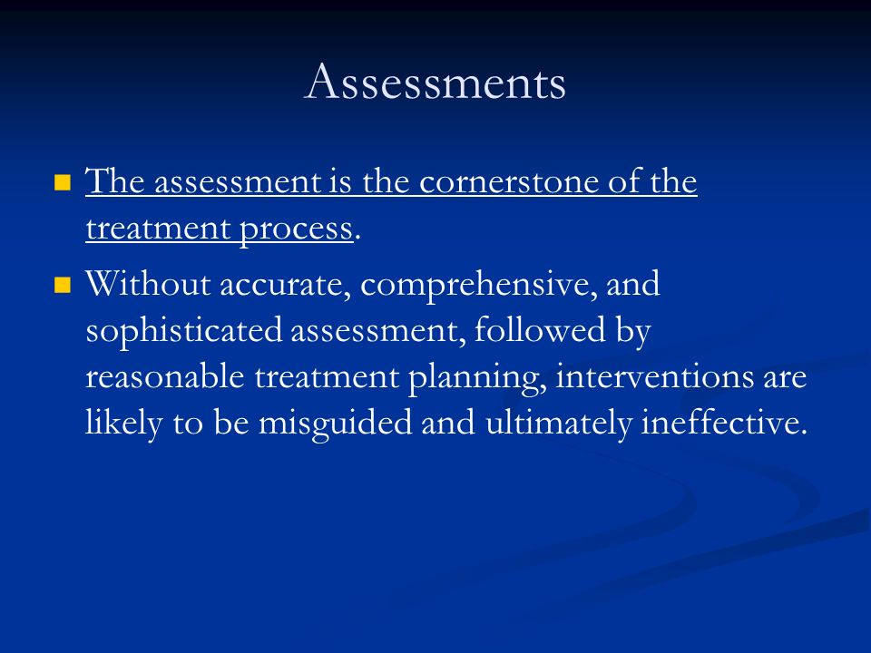 Assessments The assessment is the cornerstone of the treatment process.