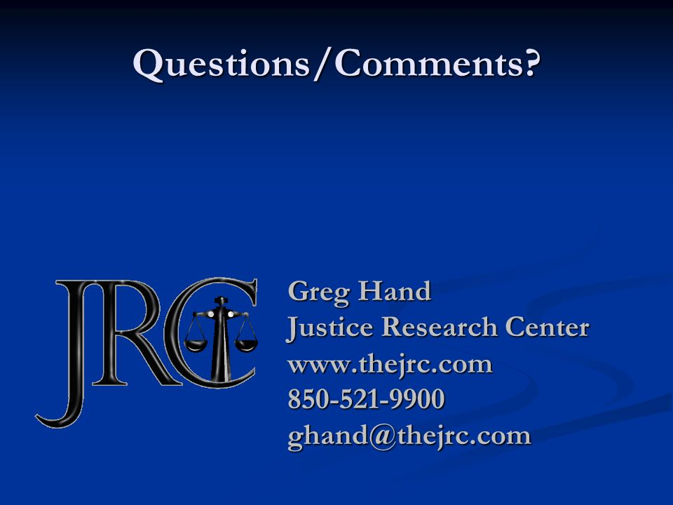 Questions/Comments Greg Hand Justice Research Center www.thejrc.com850-521-9900ghand@thejrc.com
