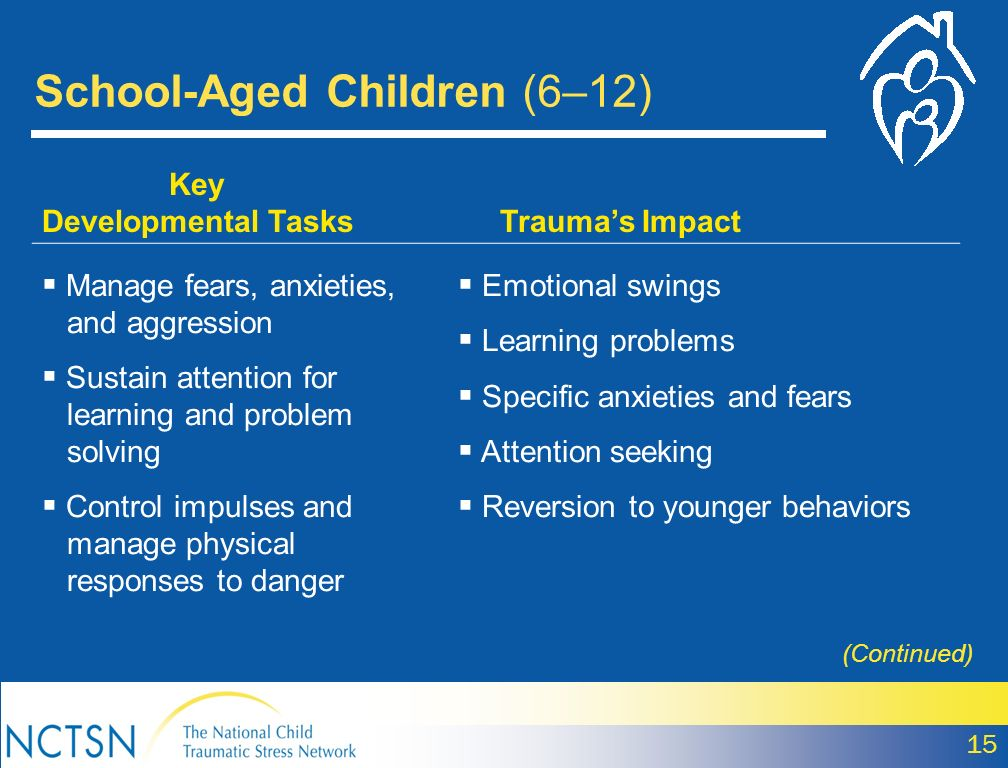 School-Aged Children (6–12) 15 Key Developmental Tasks Traumas Impact Manage fears, anxieties, and aggression Sustain attention for learning and probl