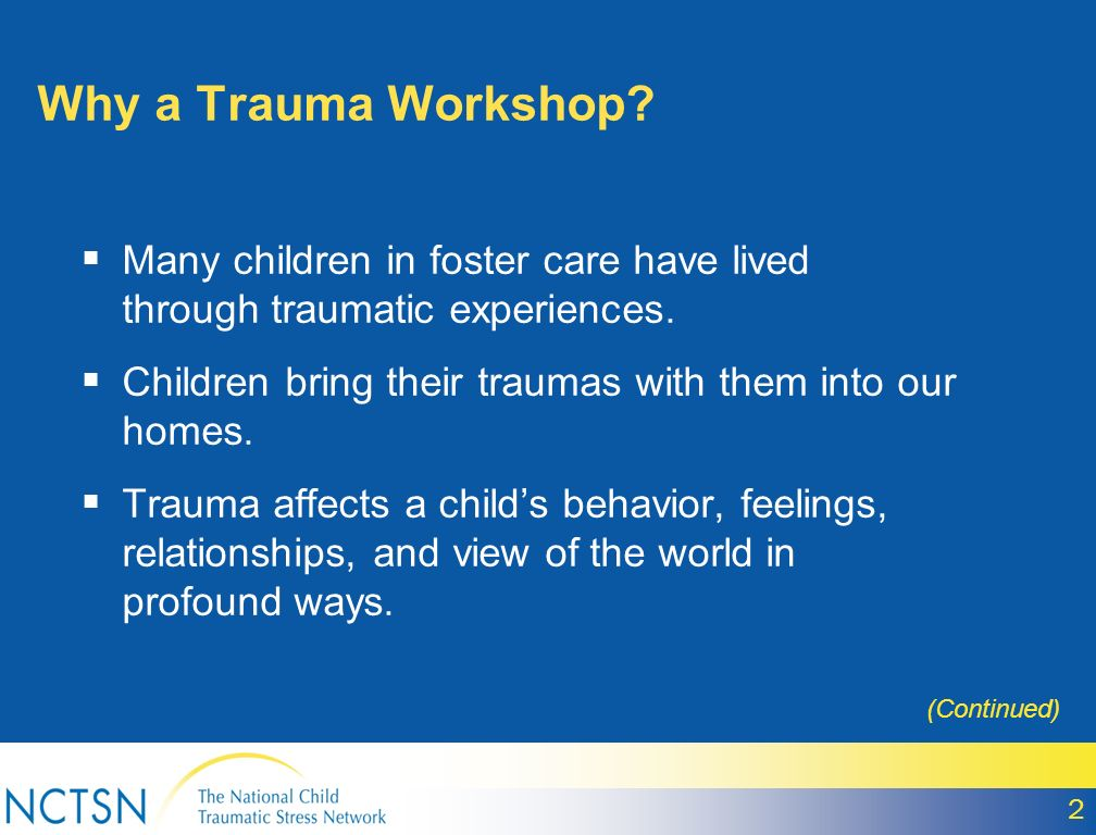 Why a Trauma Workshop? Many children in foster care have lived through traumatic experiences. Children bring their traumas with them into our homes. T