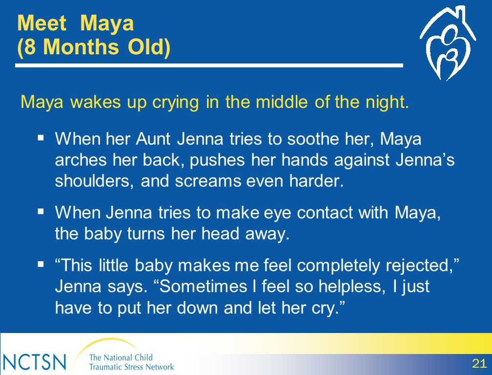 Meet Maya (8 Months Old) Maya wakes up crying in the middle of the night. When her Aunt Jenna tries to soothe her, Maya arches her back, pushes her ha