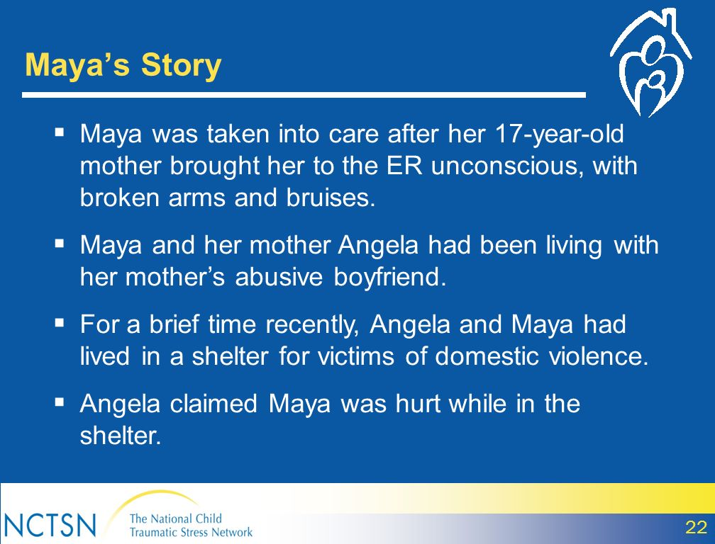 Mayas Story Maya was taken into care after her 17-year-old mother brought her to the ER unconscious, with broken arms and bruises. Maya and her mother