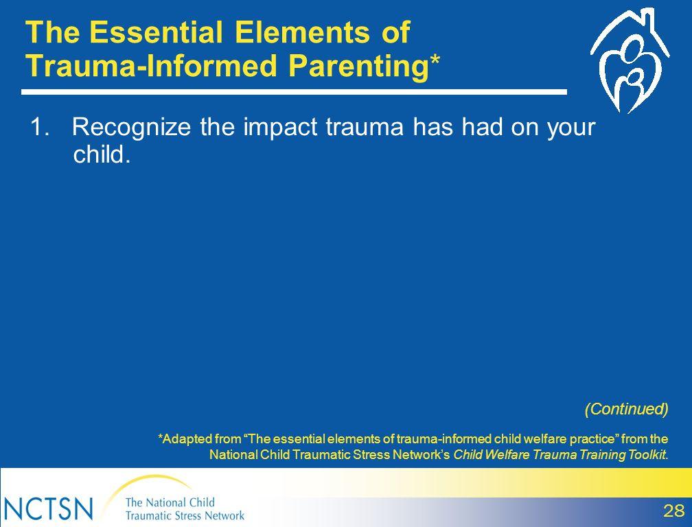 The Essential Elements of Trauma-Informed Parenting* *Adapted from The essential elements of trauma-informed child welfare practice from the National Child Traumatic Stress Networks Child Welfare Trauma Training Toolkit.