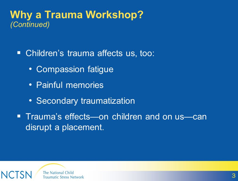 3 Childrens trauma affects us, too: Compassion fatigue Painful memories Secondary traumatization Traumas effectson children and on uscan disrupt a placement.