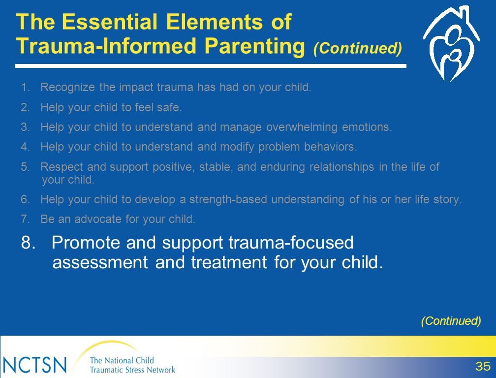 35 (Continued) 1. Recognize the impact trauma has had on your child. 2. Help your child to feel safe. 3. Help your child to understand and manage over