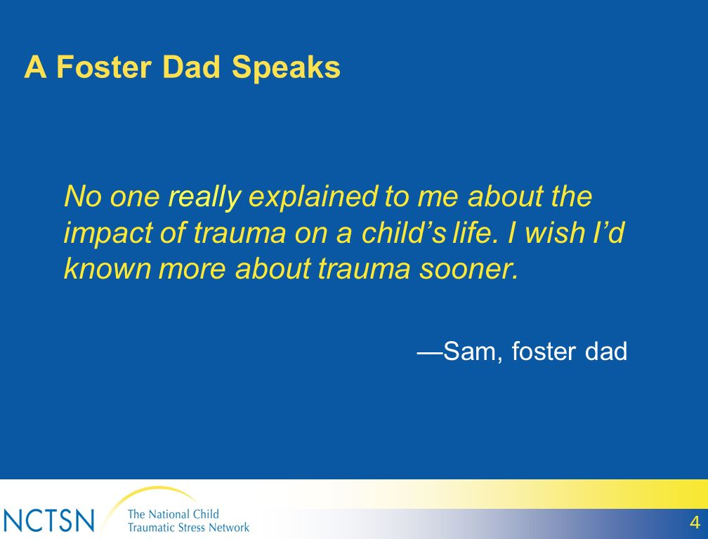 A Foster Dad Speaks No one really explained to me about the impact of trauma on a childs life.