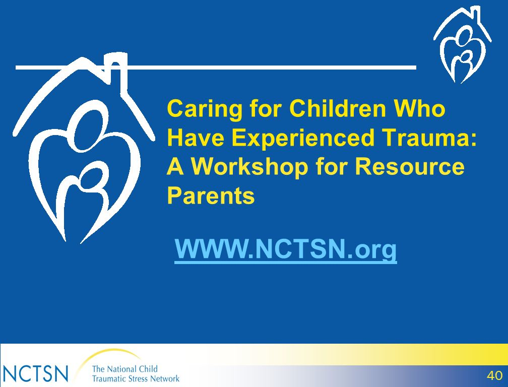 Caring for Children Who Have Experienced Trauma: A Workshop for Resource Parents WWW.NCTSN.org 40