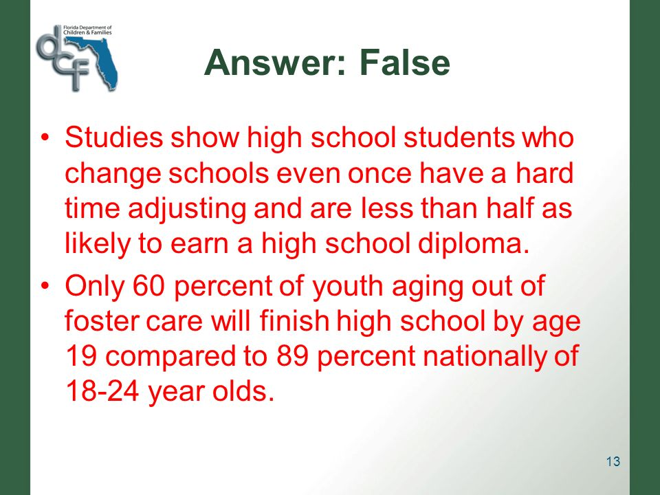 Answer: False Studies show high school students who change schools even once have a hard time adjusting and are less than half as likely to earn a high school diploma.