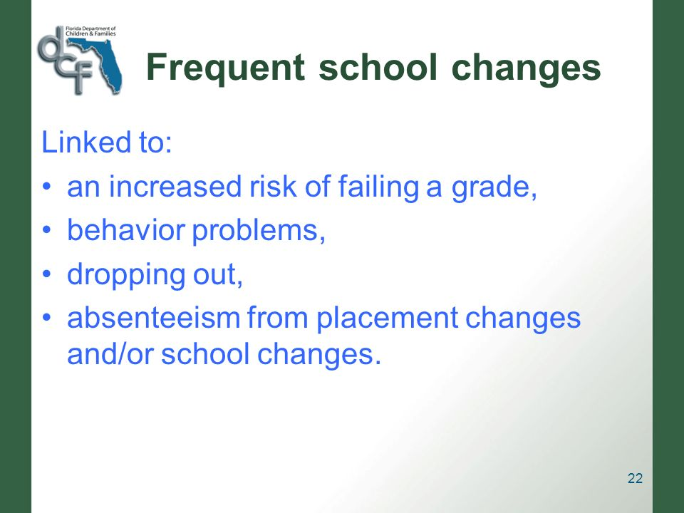 Frequent school changes Linked to: an increased risk of failing a grade, behavior problems, dropping out, absenteeism from placement changes and/or school changes.