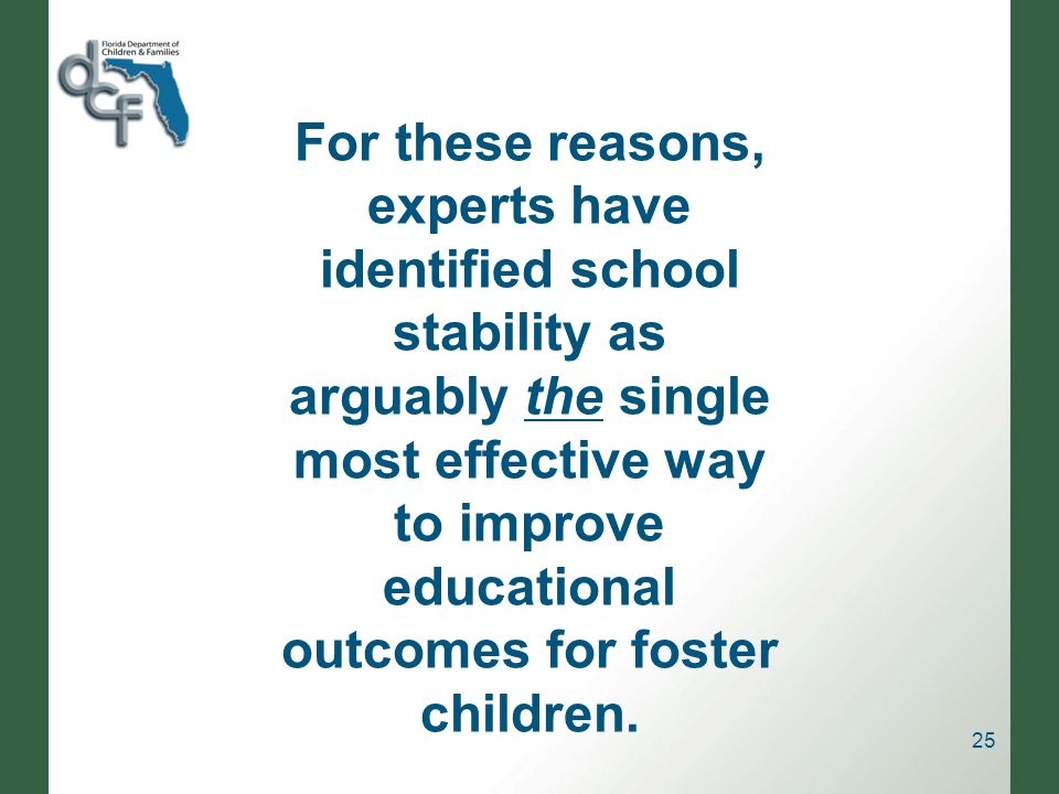 25 For these reasons, experts have identified school stability as arguably the single most effective way to improve educational outcomes for foster children.