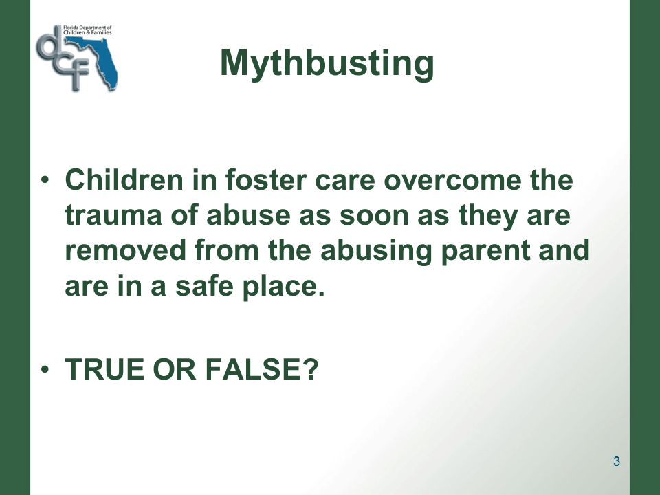 Mythbusting Children in foster care overcome the trauma of abuse as soon as they are removed from the abusing parent and are in a safe place.