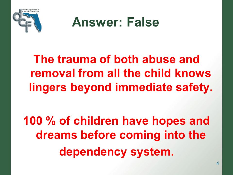Answer: False The trauma of both abuse and removal from all the child knows lingers beyond immediate safety.