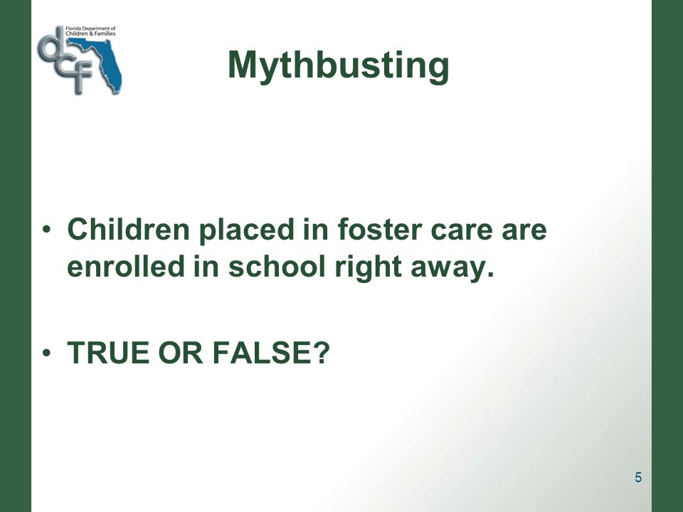 Mythbusting Children placed in foster care are enrolled in school right away. TRUE OR FALSE? 5