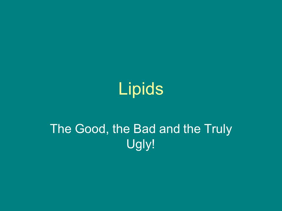 Lipids The Good, the Bad and the Truly Ugly!