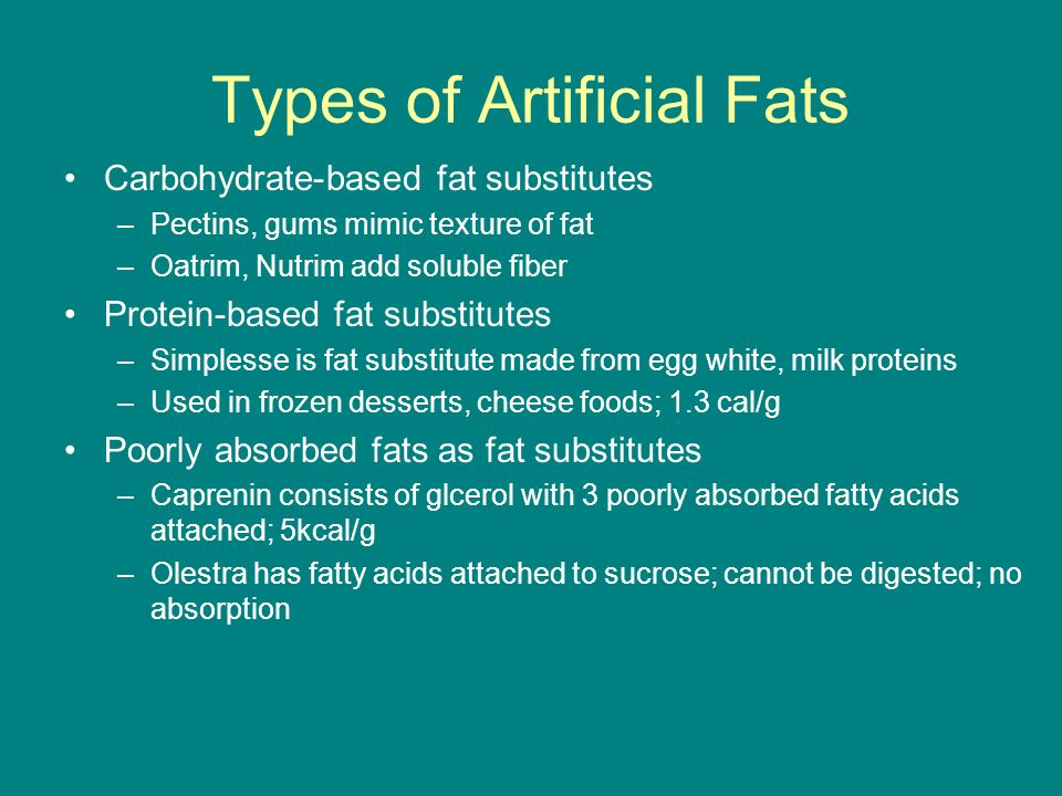 Types of Artificial Fats Carbohydrate-based fat substitutes –Pectins, gums mimic texture of fat –Oatrim, Nutrim add soluble fiber Protein-based fat su
