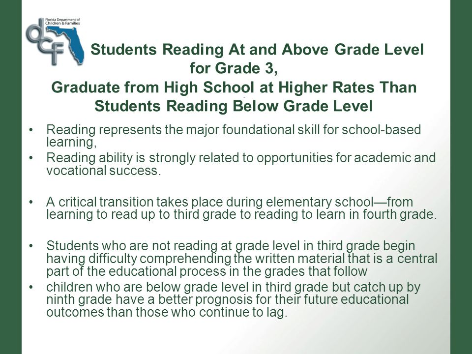 Students Reading At and Above Grade Level for Grade 3, Graduate from High School at Higher Rates Than Students Reading Below Grade Level Reading represents the major foundational skill for school-based learning, Reading ability is strongly related to opportunities for academic and vocational success.