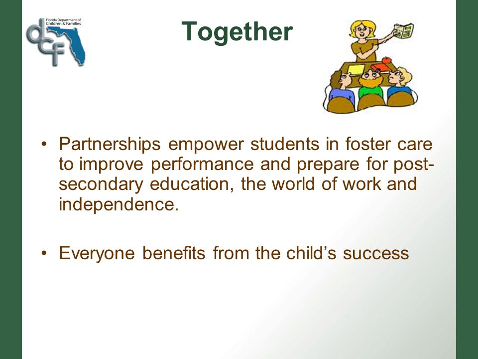 Together Partnerships empower students in foster care to improve performance and prepare for post- secondary education, the world of work and independence.
