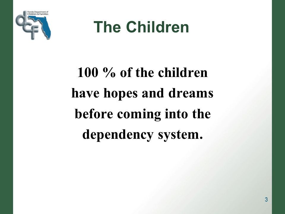 The Children 100 % of the children have hopes and dreams before coming into the dependency system. 3