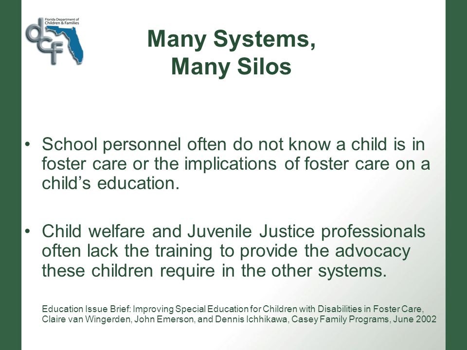 Many Systems, Many Silos School personnel often do not know a child is in foster care or the implications of foster care on a childs education.