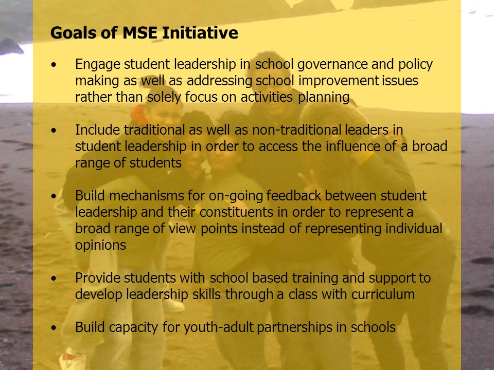 Goals of MSE Initiative Engage student leadership in school governance and policy making as well as addressing school improvement issues rather than s