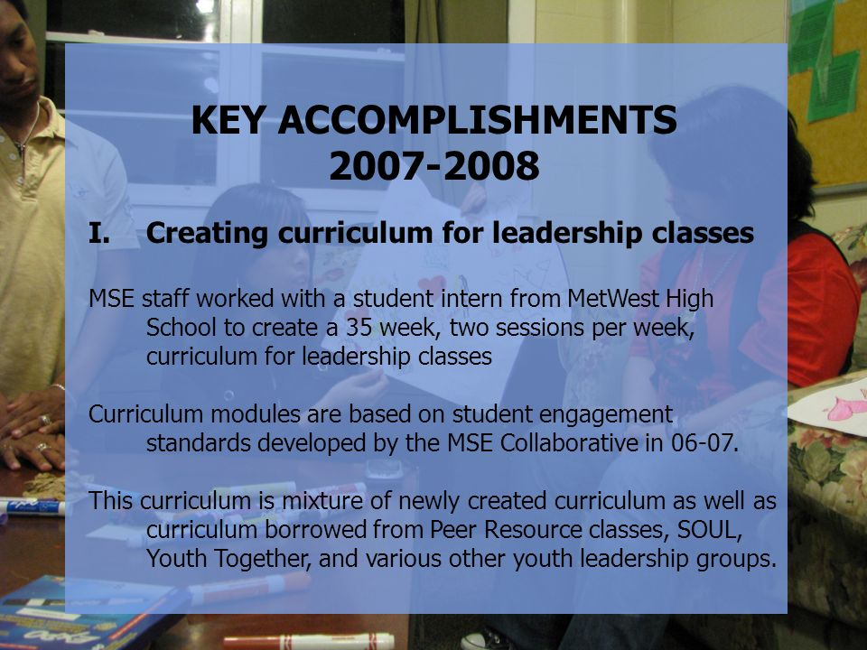 KEY ACCOMPLISHMENTS 2007-2008 I.Creating curriculum for leadership classes MSE staff worked with a student intern from MetWest High School to create a