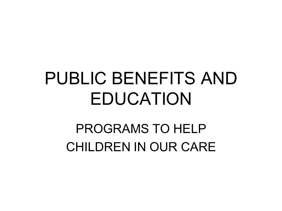 PUBLIC BENEFITS AND EDUCATION PROGRAMS TO HELP CHILDREN IN OUR CARE