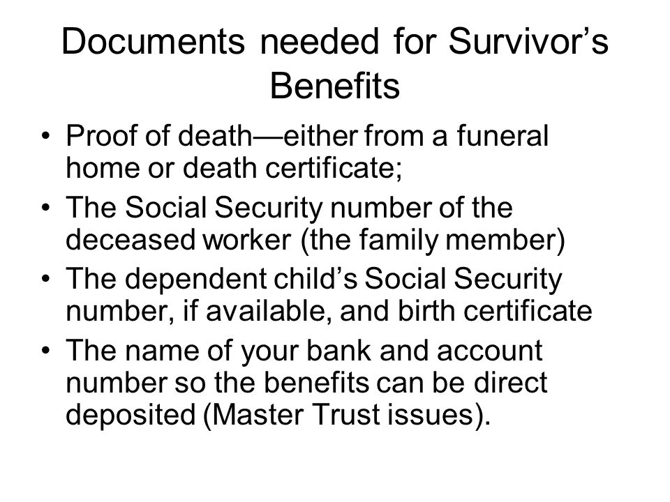 Documents needed for Survivors Benefits Proof of deatheither from a funeral home or death certificate; The Social Security number of the deceased work