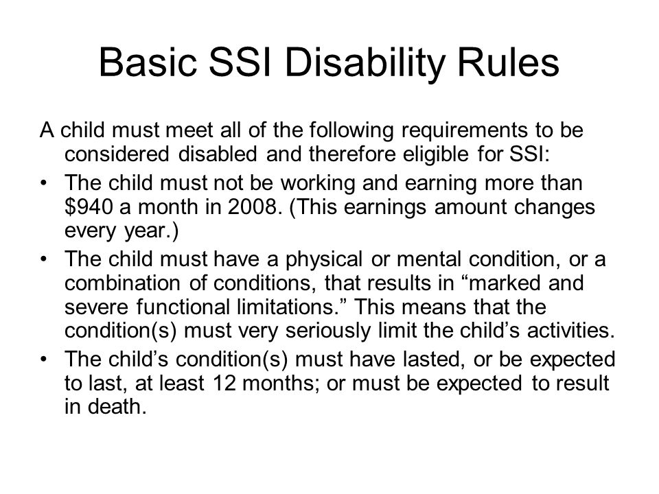 Basic SSI Disability Rules A child must meet all of the following requirements to be considered disabled and therefore eligible for SSI: The child mus